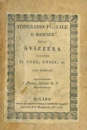 La Svizzera secondo il Coxe, l'Ebel ed altri più moderni viaggiatori. Si aggiungono alcuni cenni sulla storia, i monumenti, le leggi ed i costumi
