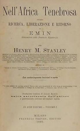 Nell'Africa tenebrosa ovvero Ricerca, liberazione e ritorno di Emin governatore della Provincia equatoriale / per Henry M. Stanley ; traduzione italiana di Adolfo Massoni. 1