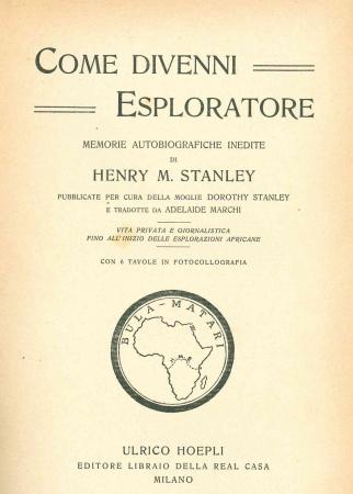 Come divenni esploratore / memorie autobiografiche inedite di Henry M. Stanley ; pubblicate per cura della moglie Dorothy Stanley e tradotte da Adelaide Marchi. [1]